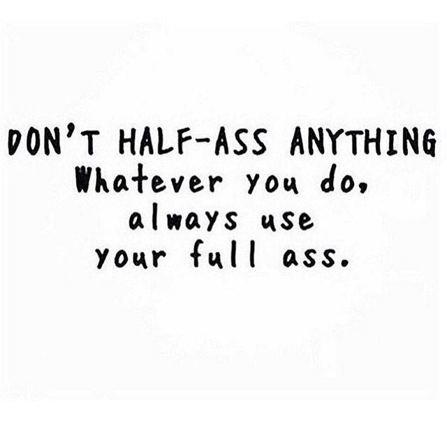 Don't half ass anything